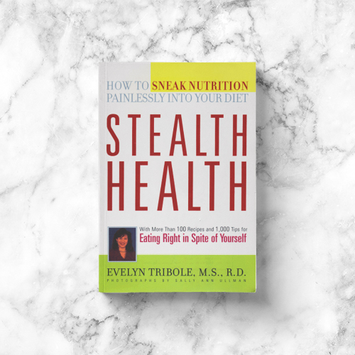 Evelyn Tribole: Stealth Health: 100 Delicious Recipes and 1,000 Tips for Eating Right in Spite of Yourself